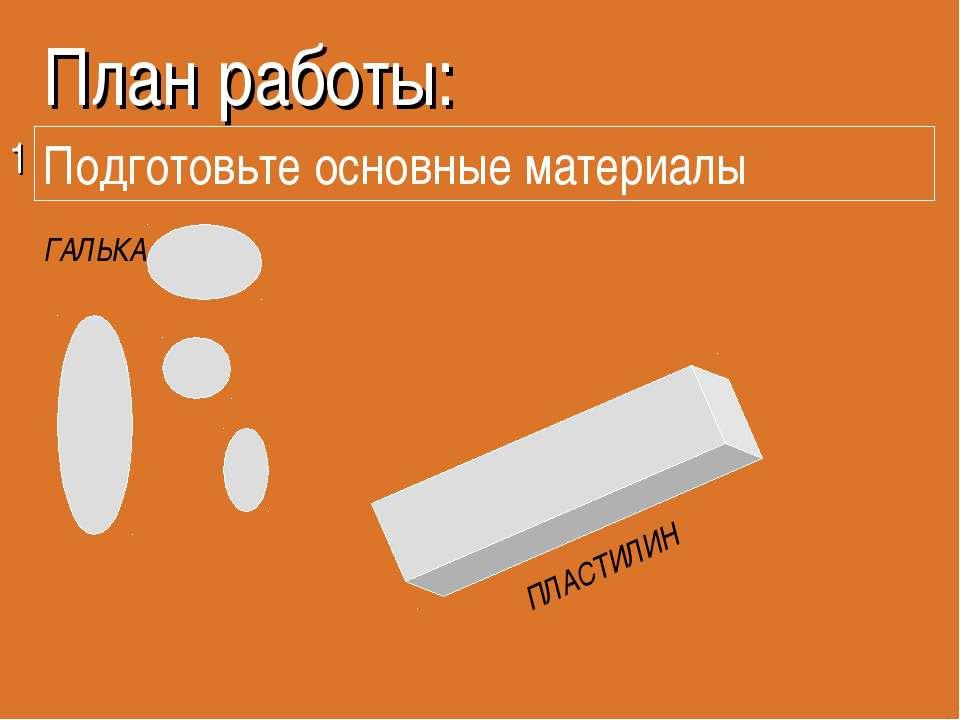 План работы: 1 ПЛАСТИЛИН ГАЛЬКА Подготовьте основные материалы