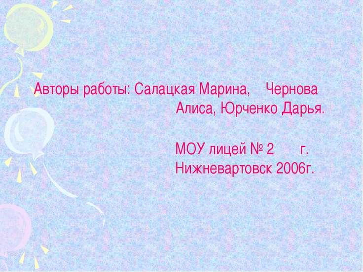 Авторы работы: Салацкая Марина, Чернова Алиса, Юрченко Дарья. МОУ лицей № 2 г...