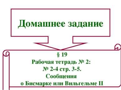 Домашнее задание § 19 Рабочая тетрадь № 2: № 2-4 стр. 3-5. Сообщения о Бисмар...