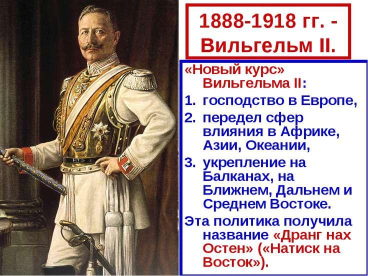 1888-1918 гг. - Вильгельм II. «Новый курс» Вильгельма II: господство в Европе...