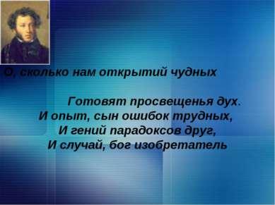 , О, сколько нам открытий чудных Готовят просвещенья дух. И опыт, сын ошибок ...