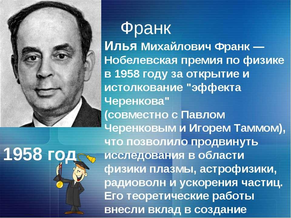 Франк Илья Михайлович Франк — Нобелевская премия по физике в 1958 году за отк...