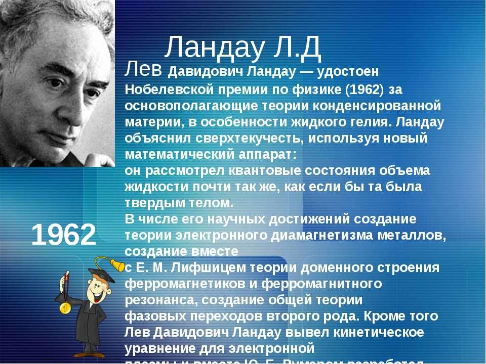 Ландау Л.Д Лев Давидович Ландау — удостоен Нобелевской премии по физике (1962...