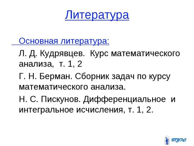 Литература Основная литература: Л. Д. Кудрявцев. Курс математического анализа...