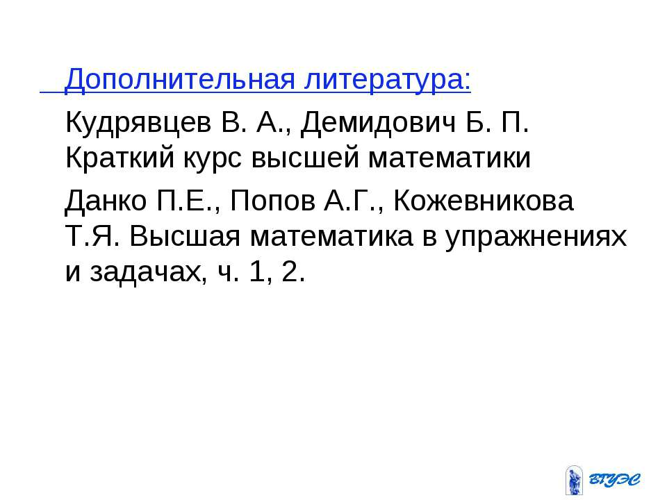 Дополнительная литература: Кудрявцев В. А., Демидович Б. П. Краткий курс высш...