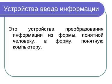 Устройства ввода информации Это устройства преобразования информации из формы...