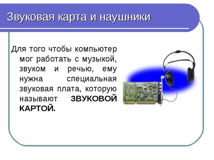 Звуковая карта и наушники Для того чтобы компьютер мог работать с музыкой, зв...