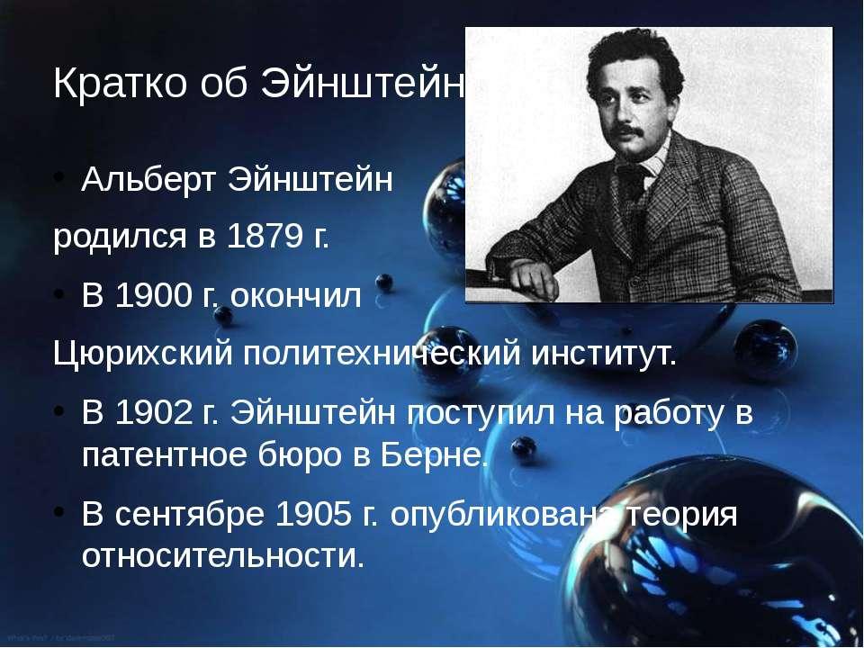 Кратко об Эйнштейне Альберт Эйнштейн родился в 1879 г. В 1900 г. окончил Цюри...
