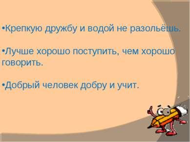 Крепкую дружбу и водой не разольёшь. Лучше хорошо поступить, чем хорошо говор...