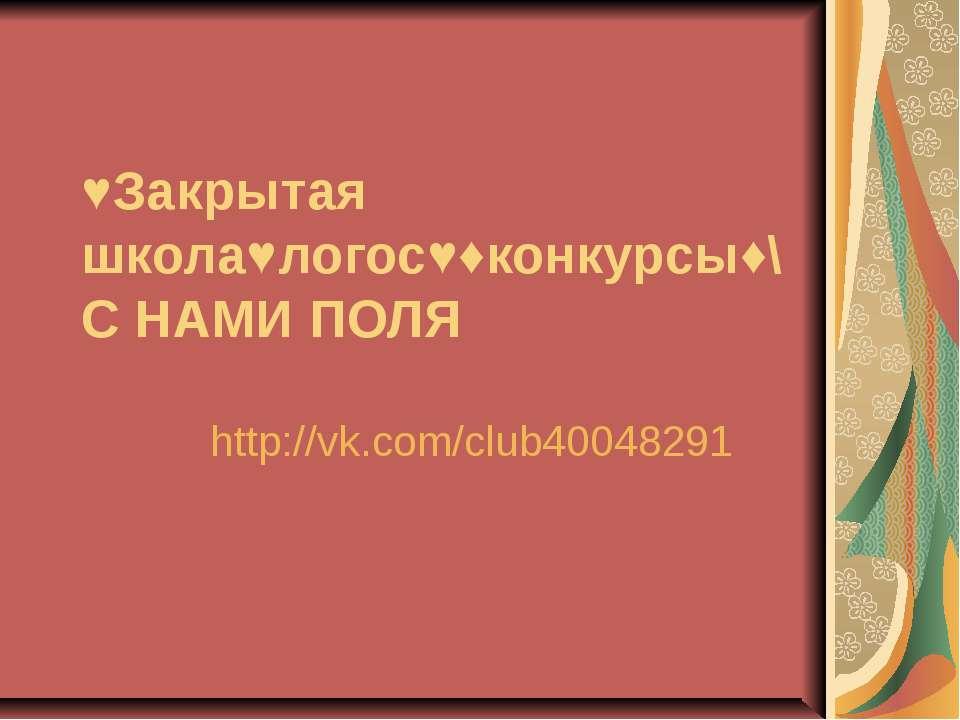 ♥Закрытая школа♥логос♥♦конкурсы♦\С НАМИ ПОЛЯ http://vk.com/club40048291