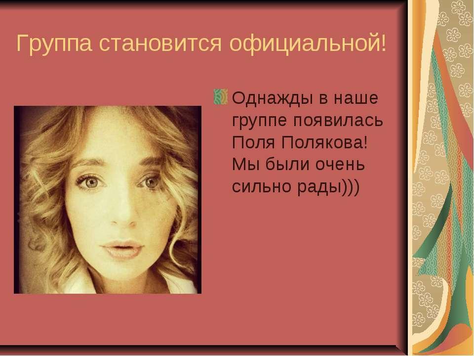 Группа становится официальной! Однажды в наше группе появилась Поля Полякова!...