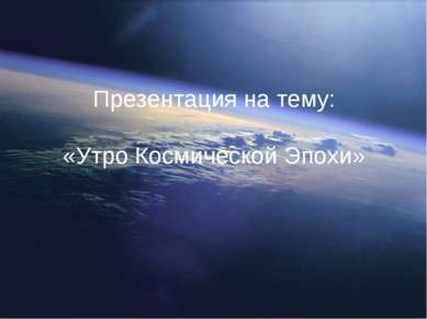 Презентация на тему: «Утро Космической Эпохи»