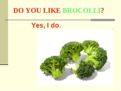 DO YOU LIKE BROCOLLI? Yes, I do.
