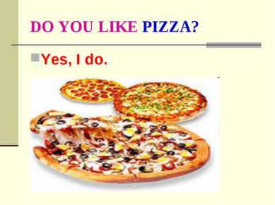 DO YOU LIKE PIZZA? Yes, I do.