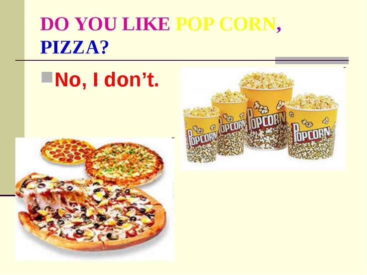 DO YOU LIKE POP CORN, PIZZA? No, I don't.