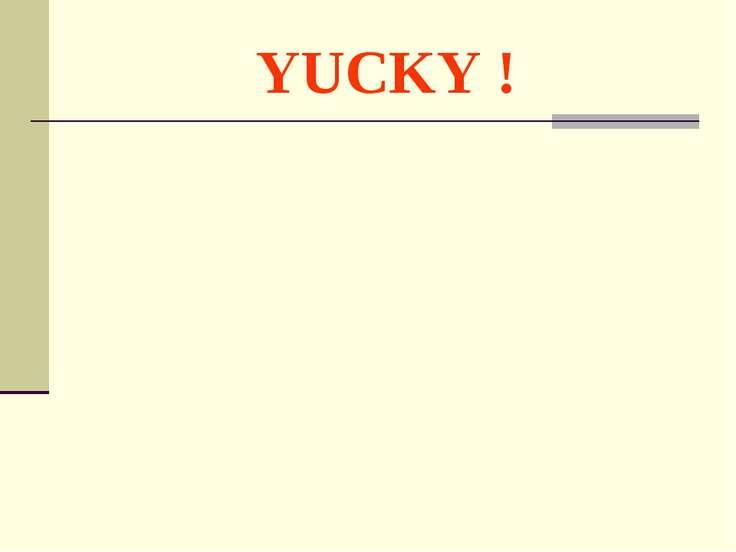 YUCKY !