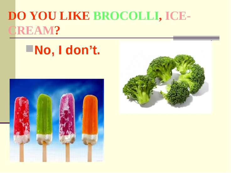 DO YOU LIKE BROCOLLI, ICE-CREAM? No, I don't.