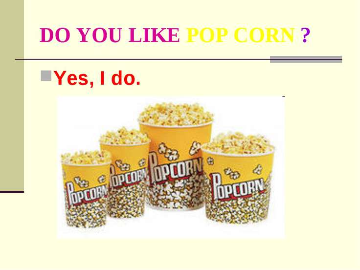 DO YOU LIKE POP CORN ? Yes, I do.