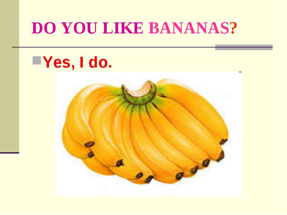 DO YOU LIKE BANANAS? Yes, I do.
