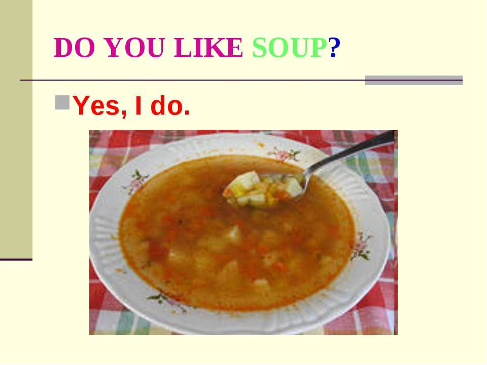 DO YOU LIKE SOUP? Yes, I do.
