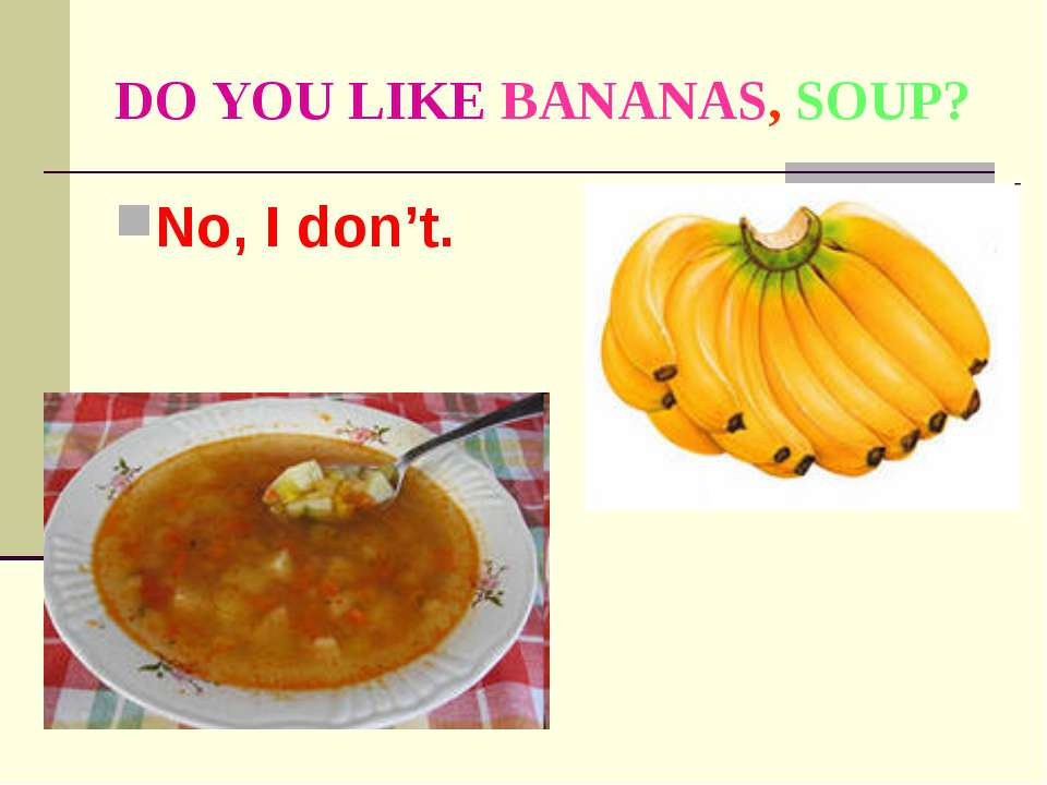 DO YOU LIKE BANANAS, SOUP? No, I don't.