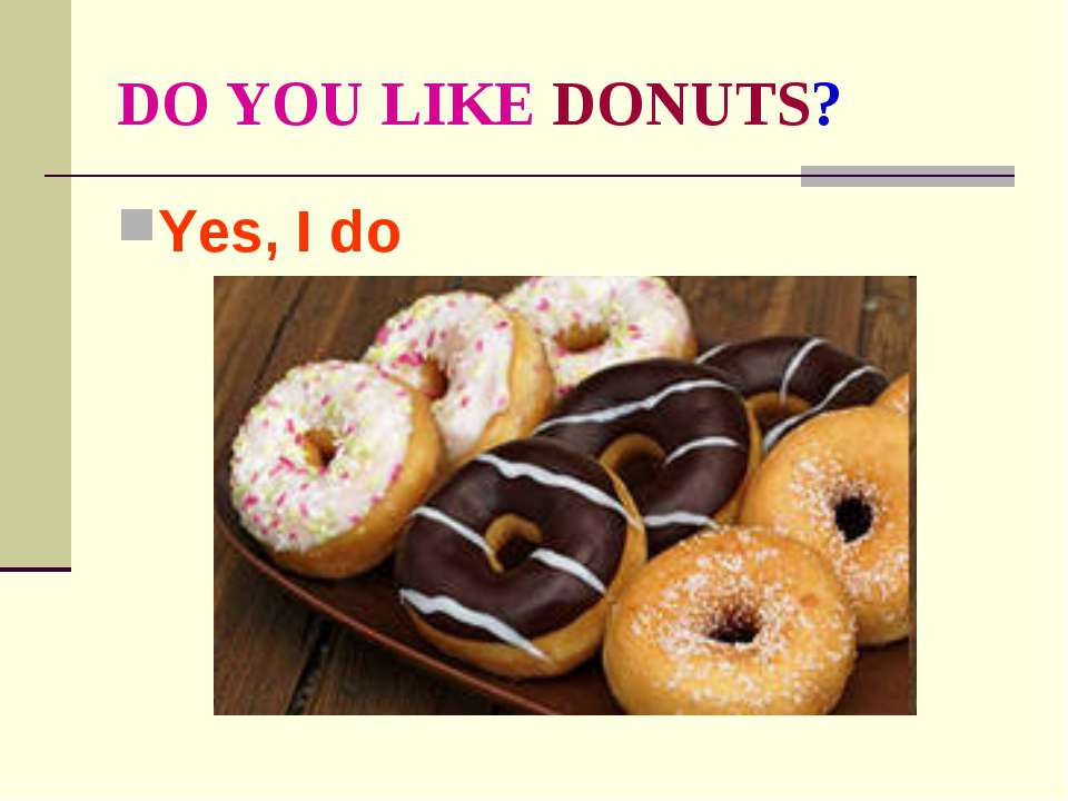 DO YOU LIKE DONUTS? Yes, I do