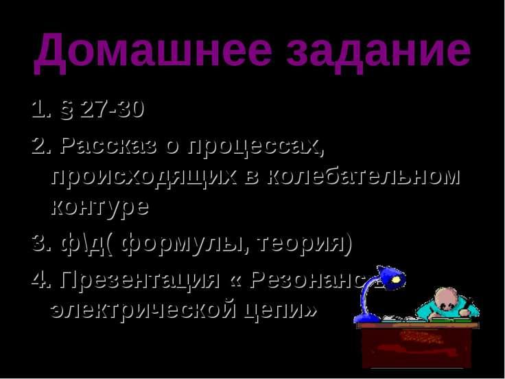 Домашнее задание 1. § 27-30 2. Рассказ о процессах, происходящих в колебатель...