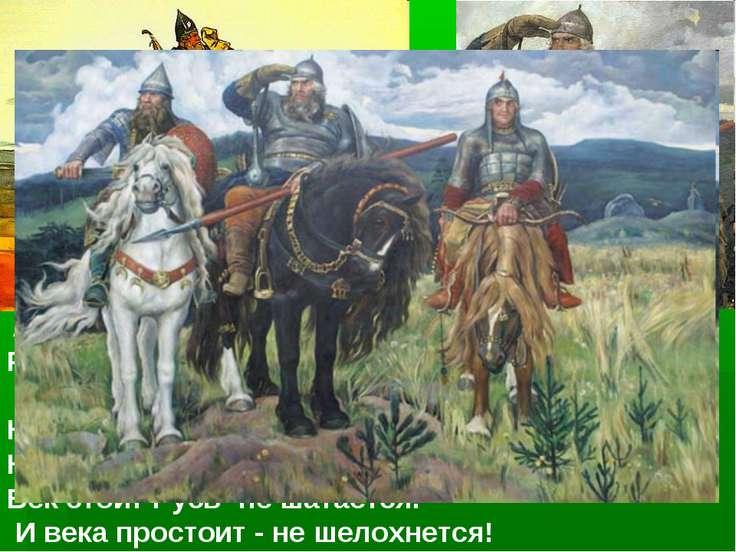 А и сильные, могучие богатыри на славной Руси. He скакать врагам по нашей зем...
