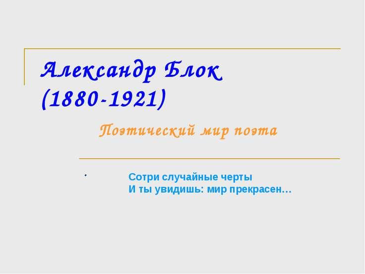 Александр Блок (1880-1921) Поэтический мир поэта . Сотри случайные черты И ты...