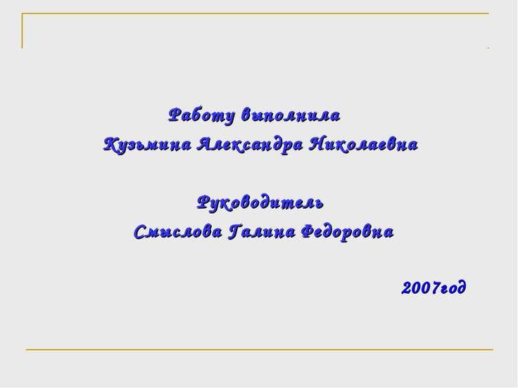 Работу выполнила Кузьмина Александра Николаевна Руководитель Смыслова Галина ...