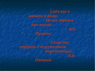Себя как в зеркале я вижу, Но это зеркало мне льстит… А.С. Пушкин Сходство по...