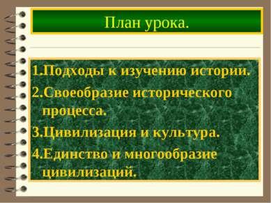 План урока. 1.Подходы к изучению истории. 2.Своеобразие исторического процесс...