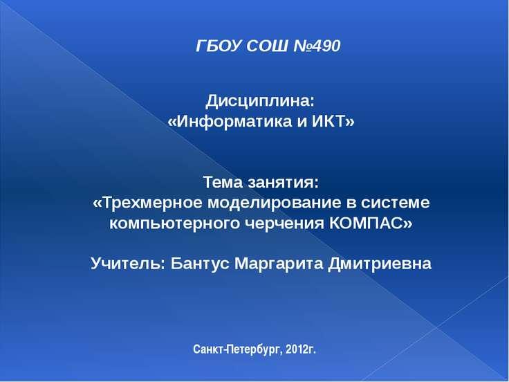 ГБОУ СОШ №490 Санкт-Петербург, 2012г. Дисциплина: «Информатика и ИКТ» Тема за...