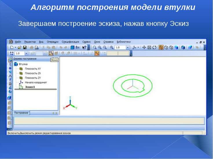 Алгоритм построения модели втулки Завершаем построение эскиза, нажав кнопку Э...