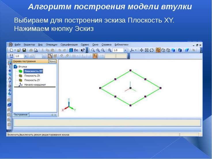 Алгоритм построения модели втулки Выбираем для построения эскиза ПлоскостьXY...