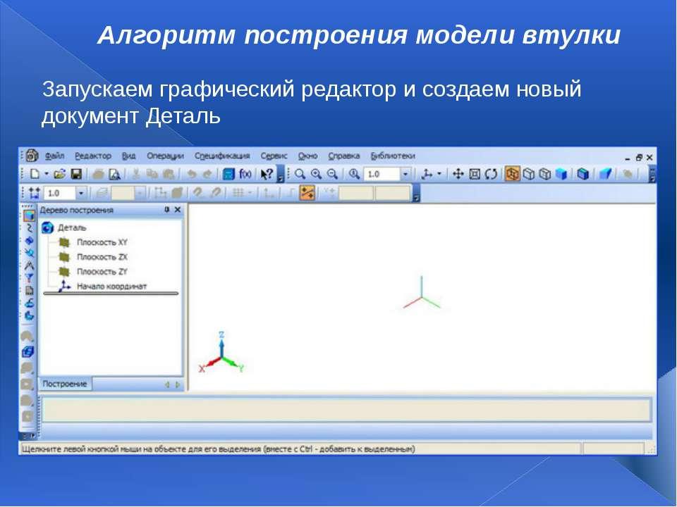 Алгоритм построения модели втулки Запускаем графический редактор и создаем но...