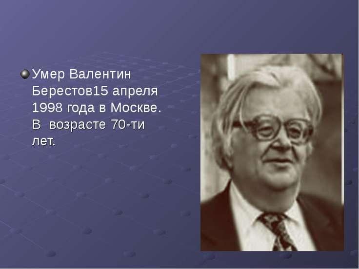 Умер Валентин Берестов15 апреля 1998 года в Москве. В возрасте 70-ти лет.