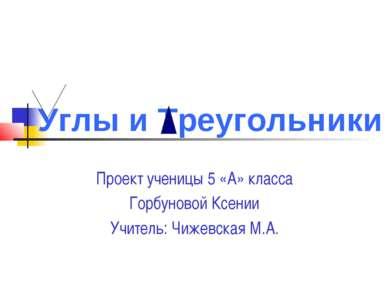 Проект ученицы 5 «А» класса Горбуновой Ксении Учитель: Чижевская М.А. Углы и ...