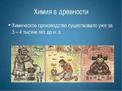 Химия в древности Химическое производство существовало уже за 3 – 4 тысячи ле...