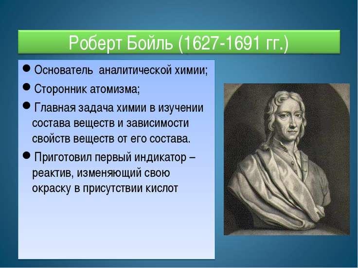 Основатель аналитической химии; Сторонник атомизма; Главная задача химии в из...