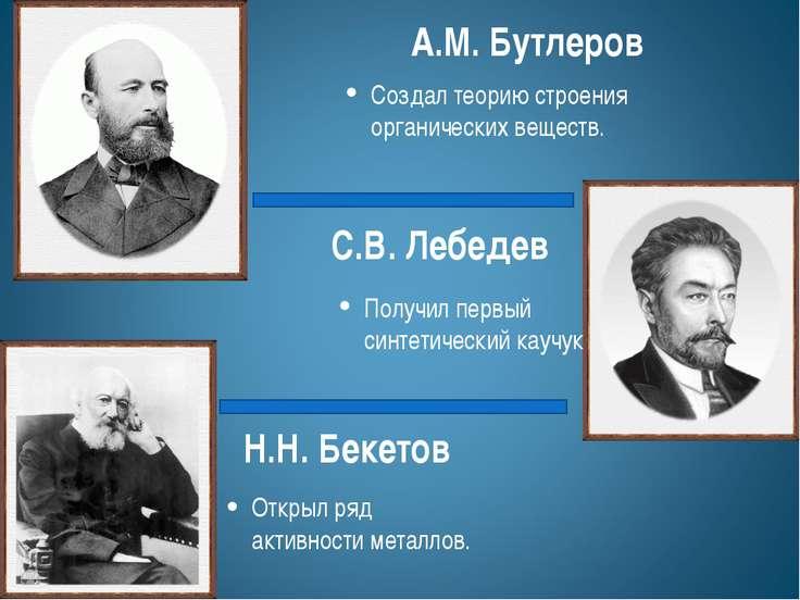 Н.Н. Бекетов Открыл ряд активности металлов. С.В. Лебедев Получил первый синт...