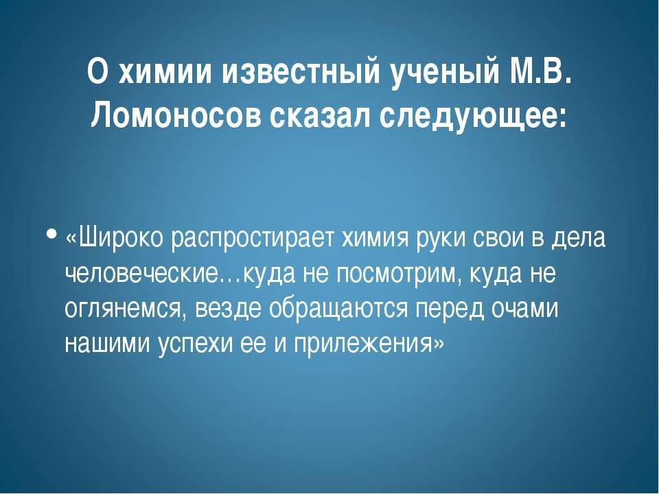 О химии известный ученый М.В. Ломоносов сказал следующее: «Широко распростира...