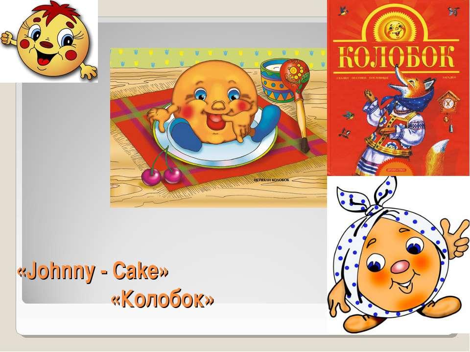 «Johnny - Cake» «Колобок»