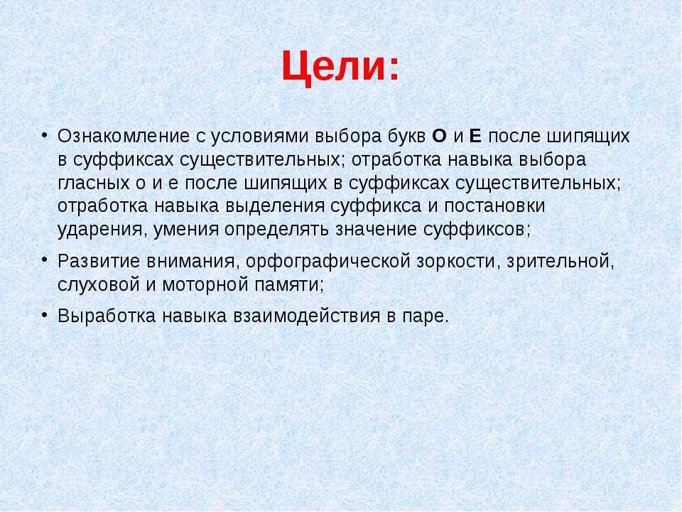 Цели: Ознакомление с условиями выбора букв О и Е после шипящих в суффиксах су...