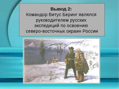 Вывод 2: Командор Витус Беринг являлся руководителем русских экспедиций по ос...