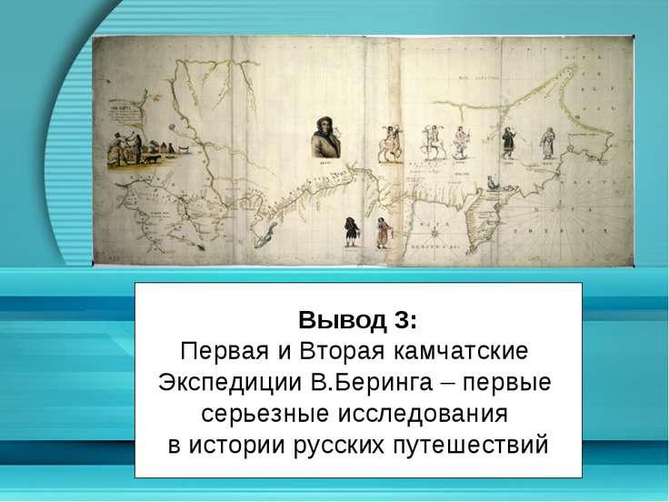 Вывод 3: Первая и Вторая камчатские Экспедиции В.Беринга – первые серьезные и...