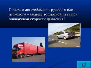 У какого автомобиля – грузового или легкового – больше тормозной путь при оди...