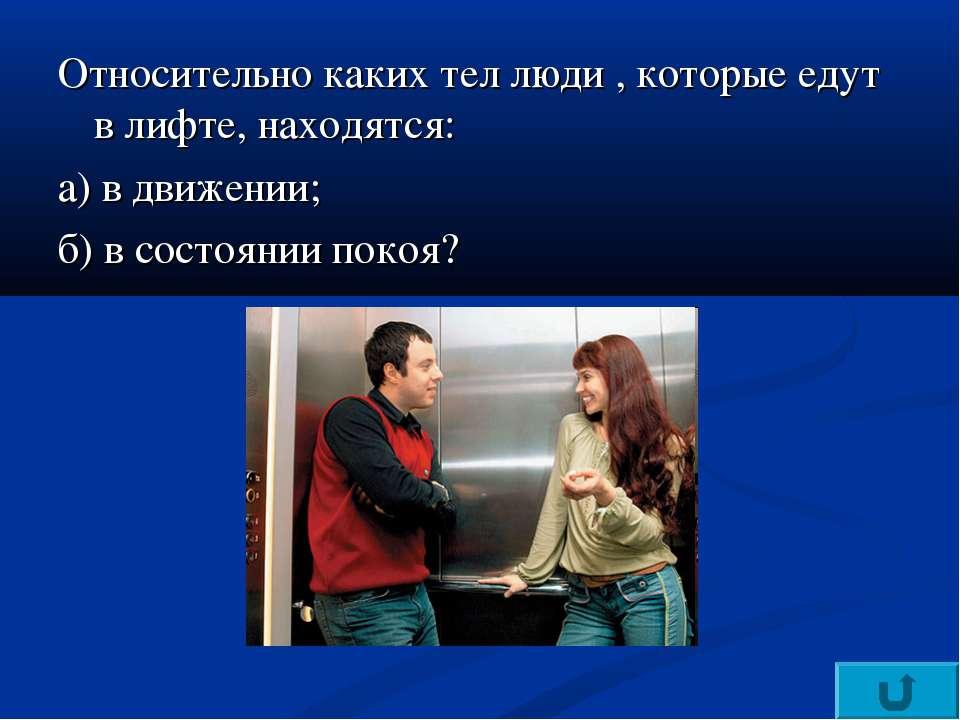 Относительно каких тел люди , которые едут в лифте, находятся: а) в движении;...