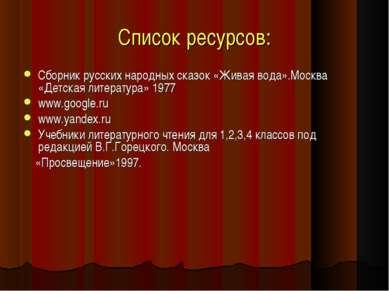 Список ресурсов: Сборник русских народных сказок «Живая вода».Москва «Детская...