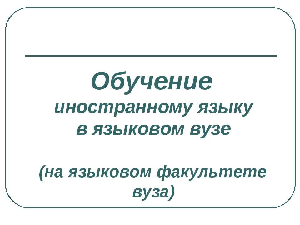 Обучение иностранному языку в языковом вузе (на языковом факультете вуза)